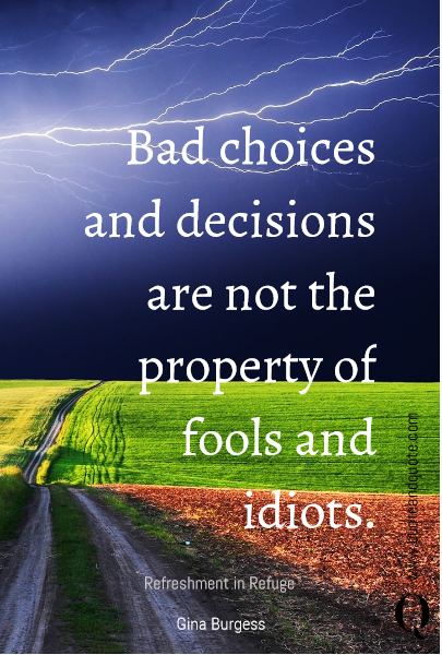 Bad choices and decisions are not the property of fools and idiots. Refreshment in Refuge