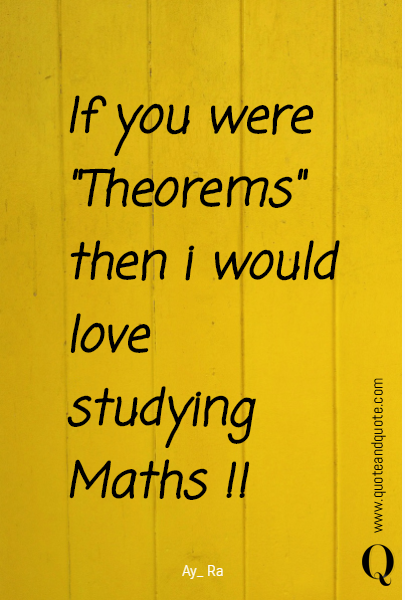 "If you were ""Theorems"" then i would love studying Maths !!"
