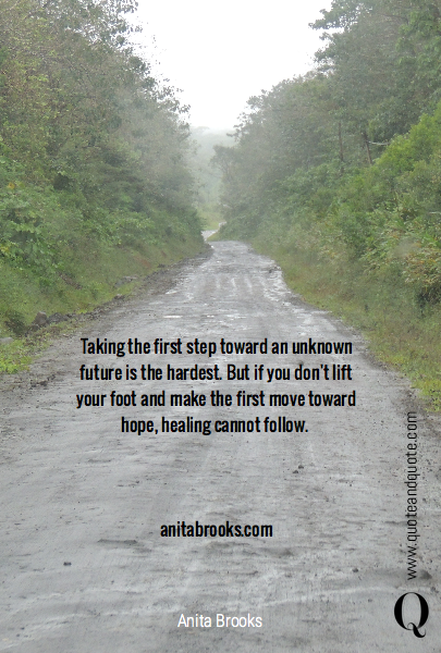 Taking the first step toward an unknown future is the hardest. But if you don't lift your foot and make the first move toward hope, healing cannot follow. 