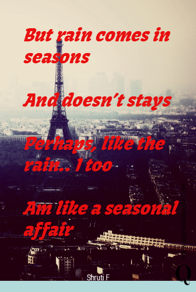 But rain comes in seasons  And doesn't stays  Perhaps, like the rain.. I too  Am like a seasonal affair