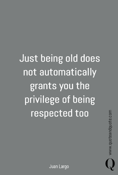 Just being old does not automatically grants you  the privilege of being respected too