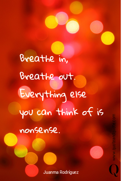 Breathe in, Breathe out.  Everything else you can think of is nonsense.