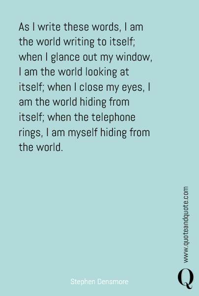 As I write these words, I am the world writing to itself; when I glance out my window, I am the world looking at itself; when I close my eyes, I am the world hiding from itself; when the telephone rings, I am myself hiding from the world.