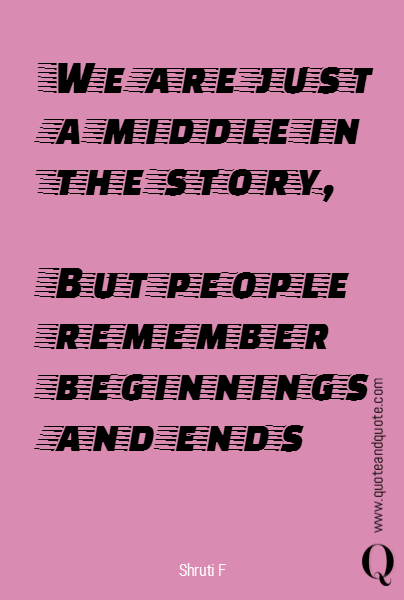We are just a middle in the story,  But people remember beginnings and ends