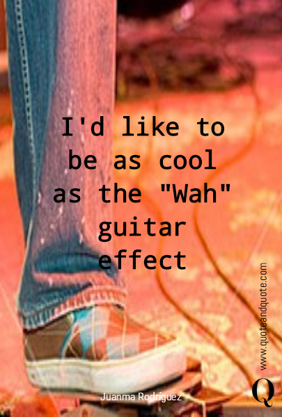 "I'd like to be as cool as  the ""Wah"" guitar effect"