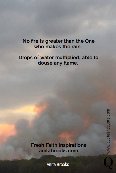 No fire is greater than the One who makes the rain. 