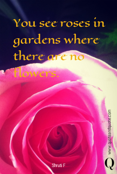 You see roses in gardens where there are no flowers.