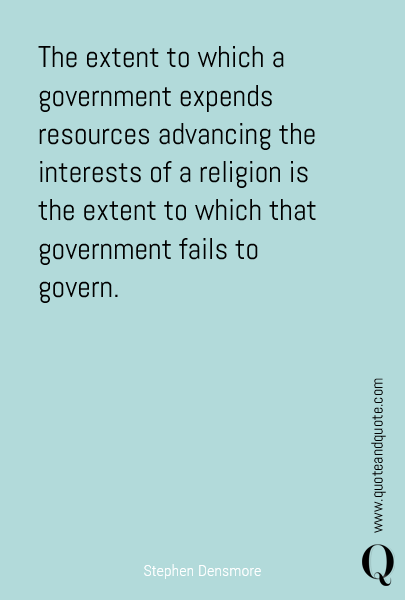 The extent to which a government expends resources advancing the interests of a religion is the extent to which that government fails to govern.