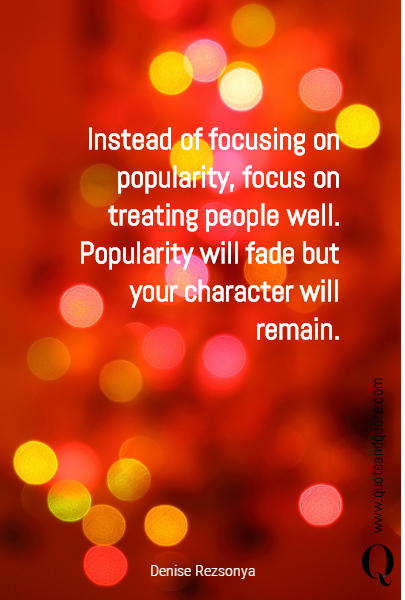 Instead of focusing on popularity, focus on treating people well.  Popularity will fade but your character will remain.