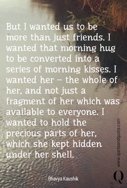But I wanted us to be more than just friends. I wanted that morning hug to be converted into a series of morning kisses. I wanted her - the whole of her, and not just a fragment of her which was available to everyone. I wanted to hold the precious parts of her, which she kept hidden under her shell.