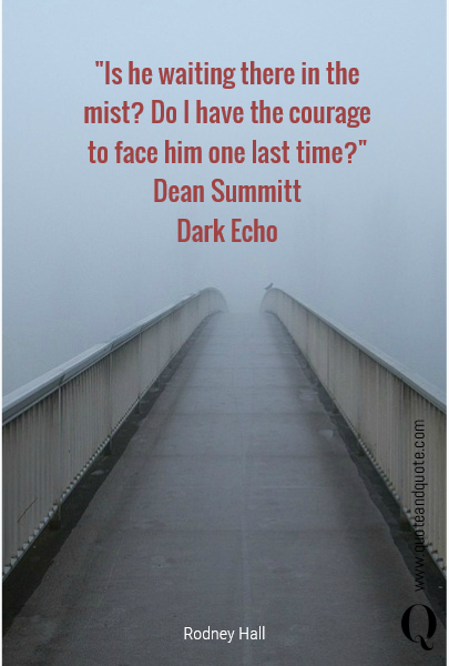 """Is he waiting there in the mist? Do I have the courage to face him one last time?""