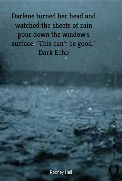 "Darlene turned her head and watched the sheets of rain pour down the window's surface. ""This can't be good.""