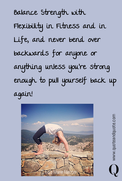 Balance Strength with Flexibility in Fitness and in Life, and never bend over backwards for anyone or anything unless you're strong enough to pull yourself back up again!