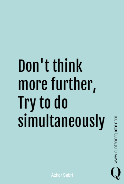 Don't think more further, Try to do simultaneously