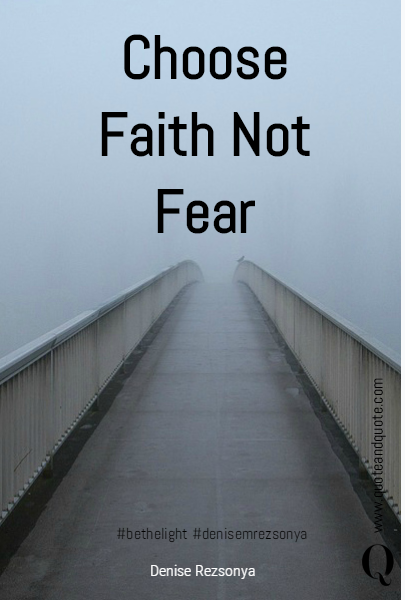 Choose Faith Not Fear #bethelight #denisemrezsonya