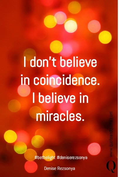 I don't believe in coincidence. I believe in miracles.  #bethelight #deniserezsonya