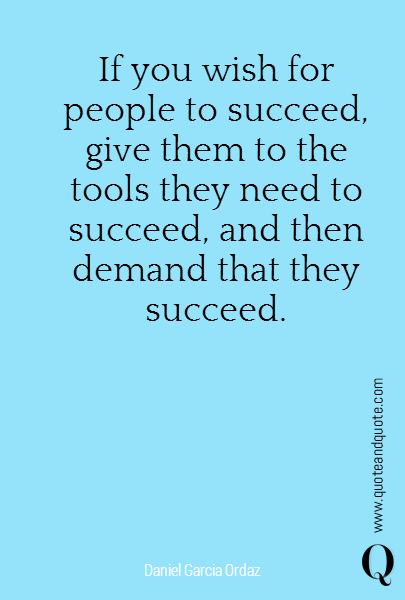 If you wish for people to succeed, give them to the tools they need to succeed, and then demand that they succeed.