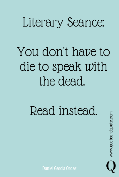 Literary Seance:  You don't have to die to speak with the dead.   Read instead.