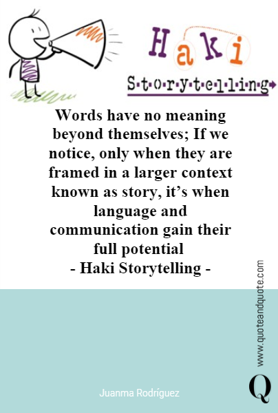 Words have no meaning  beyond themselves;  If we notice, only when they are framed in a larger context known as story, it's when language and communication gain their full potential 