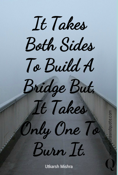 It Takes Both Sides To Build A Bridge But, It Takes Only One To Burn It.