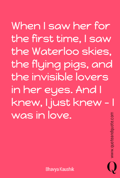 When I saw her for the first time, I saw the Waterloo skies, the flying pigs, and the invisible lovers in her eyes. And I knew, I just knew - I was in love.