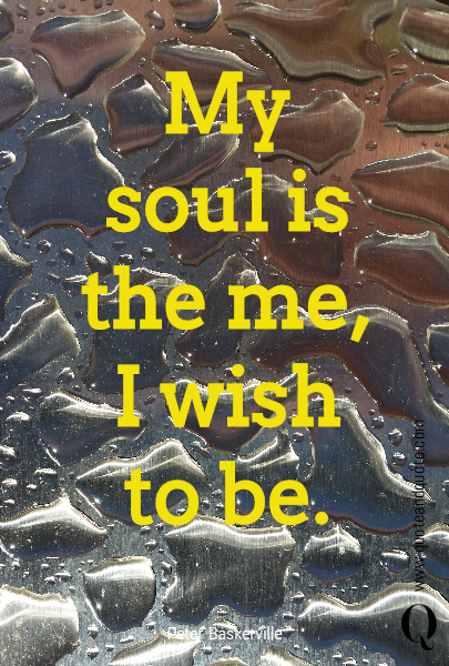 My soul is the me, I wish to be.