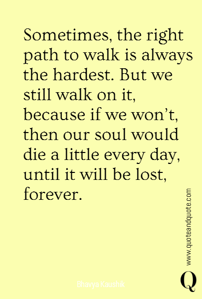 Sometimes, the right path to walk is always the hardest. But we still walk on it, because if we won't, then our soul would die a little every day, until it will be lost, forever.