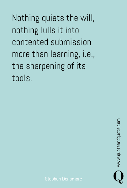 Nothing quiets the will, nothing lulls it into contented submission more than learning, i.e., the sharpening of its tools.