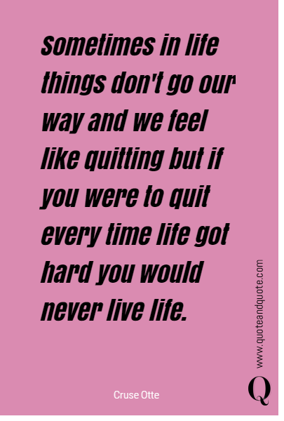 Sometimes in life things don't go our way and we feel like quitting but if you were to quit every time life got hard you would never live life.