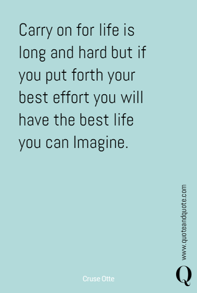 Carry on for life is long and hard but if you put forth your best effort you will have the best life you can Imagine.