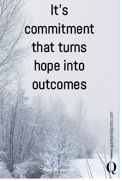 It's commitment that turns hope into outcomes