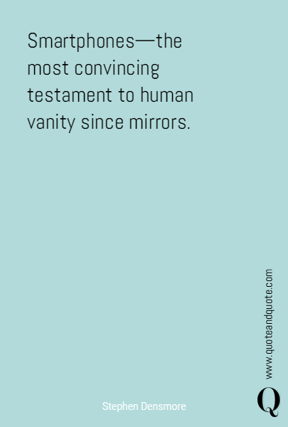 Smartphones—the most convincing testament to human vanity since mirrors.