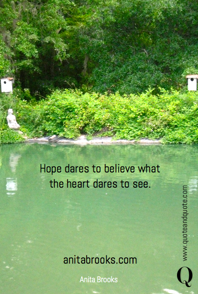 Hope dares to believe what the heart dares to see.
