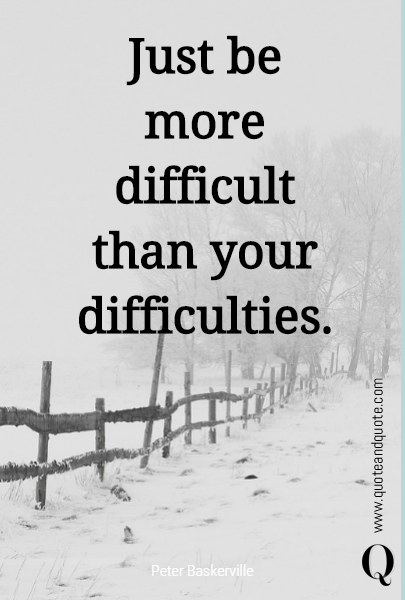 Just be more difficult than your difficulties.