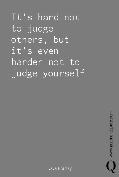 It's hard not to judge others, but it's even harder not to judge yourself