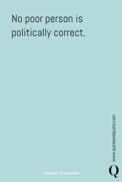 No poor person is politically correct.