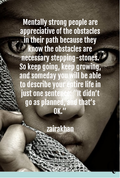 "Mentally strong people are appreciative of the obstacles in their path because they know the obstacles are necessary stepping-stones.  So keep going, keep growing, and someday you will be able to describe your entire life in just one sentence: ""It didn't go as planned, and that's OK.""