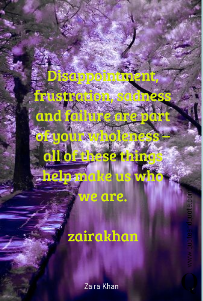 Disappointment, frustration, sadness and failure are part of your wholeness – all of these things help make us who we are. 