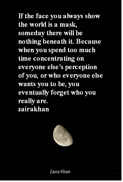 If the face you always show the world is a mask, someday there will be nothing beneath it.  Because when you spend too much time concentrating on everyone else's perception of you, or who everyone else wants you to be, you eventually forget who you really are.