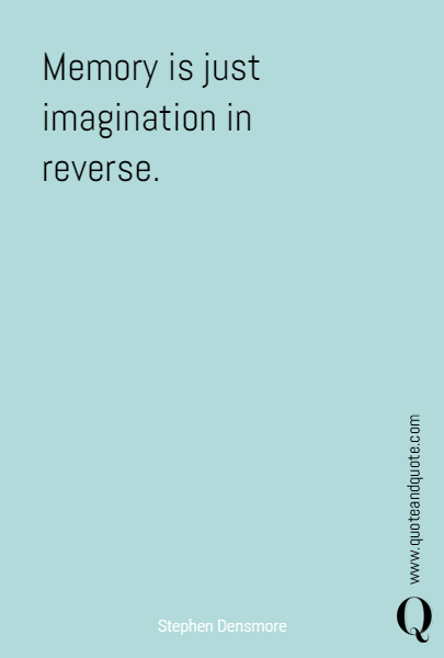 Memory is just imagination in reverse.