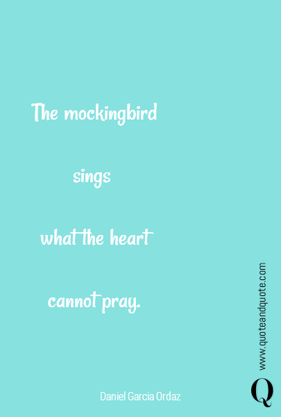 The mockingbird  sings   what the heart  cannot pray.