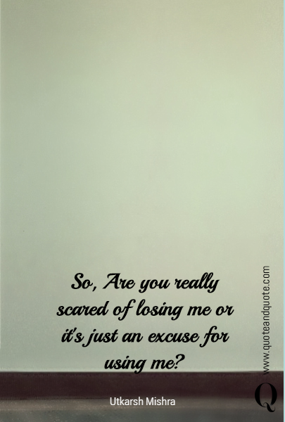 So, Are you really scared of losing me or it's just an excuse for using me?