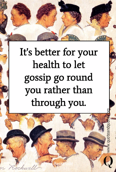 It's better for your health to let gossip go round you rather than through you.