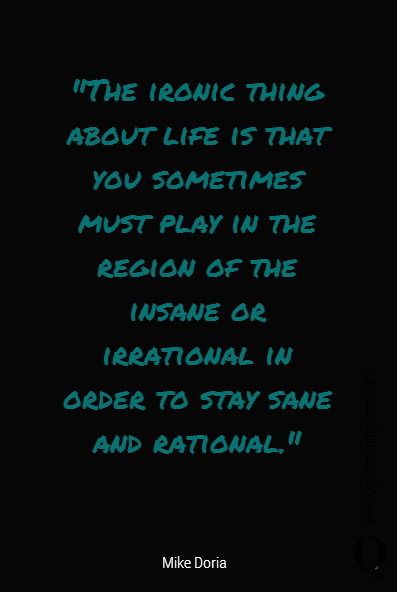 """The ironic thing about life is that you sometimes must play in the region of the insane or irrational in order to stay sane and rational."""