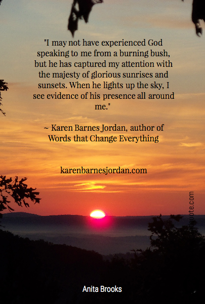 """I may not have experienced God speaking to me from a burning bush, but he has captured my attention with the majesty of glorious sunrises and sunsets. When he lights up the sky, I see evidence of his presence all around me."" 