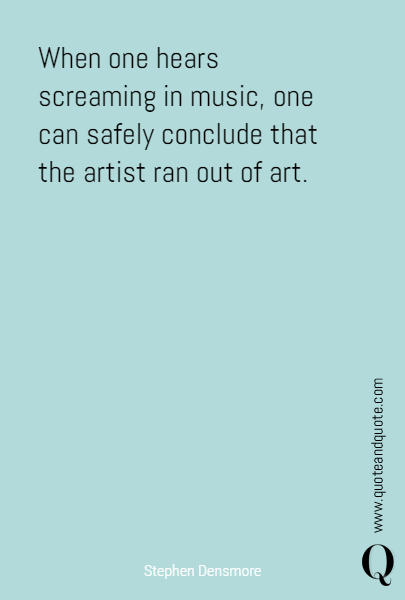 When one hears screaming in music, one can safely conclude that the artist ran out of art.