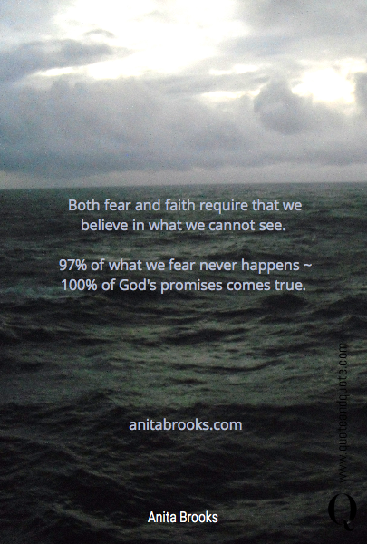 Both fear and faith require that we believe in what we cannot see. 