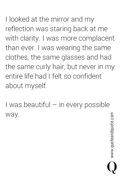 I looked at the mirror and my reflection was staring back at me with clarity. I was more complacent than ever. I was wearing the same clothes, the same glasses and had the same curly hair, but never in my entire life had I felt so confident about myself.   I was beautiful - in every possible way.