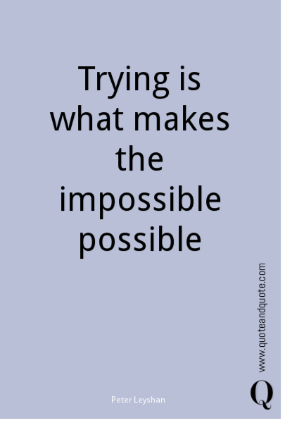Trying is what makes the impossible possible