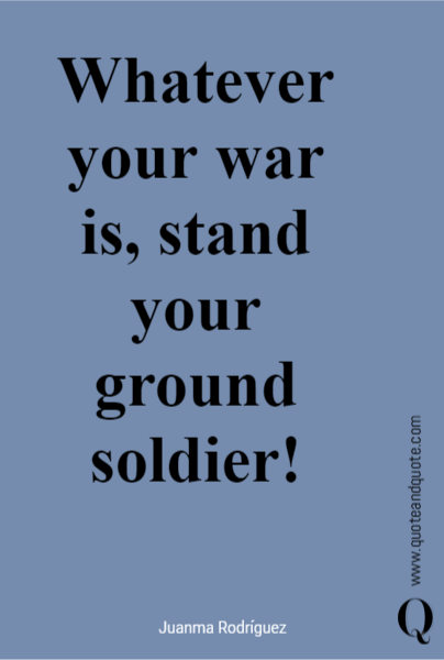 Whatever your war is, stand your ground soldier!